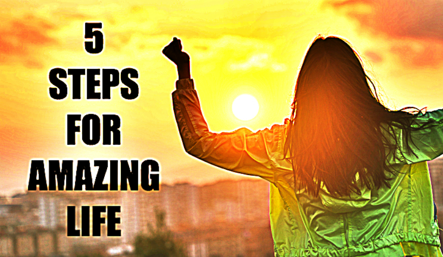 5 Steps To Have An Amazing Life